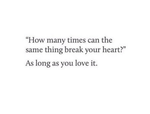 "break your heart: ""How many times can the  same thing break your heart?""  As long as you love it."