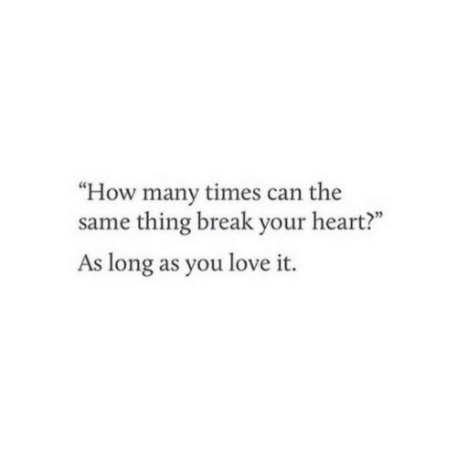 "how many times: ""How many times can the  same thing break your heart?""  As long as you love it."