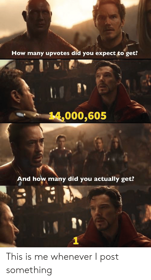 Upvotes: How many upvotes did you expect to get?  14,000,605  And how many did you actually get? This is me whenever I post something