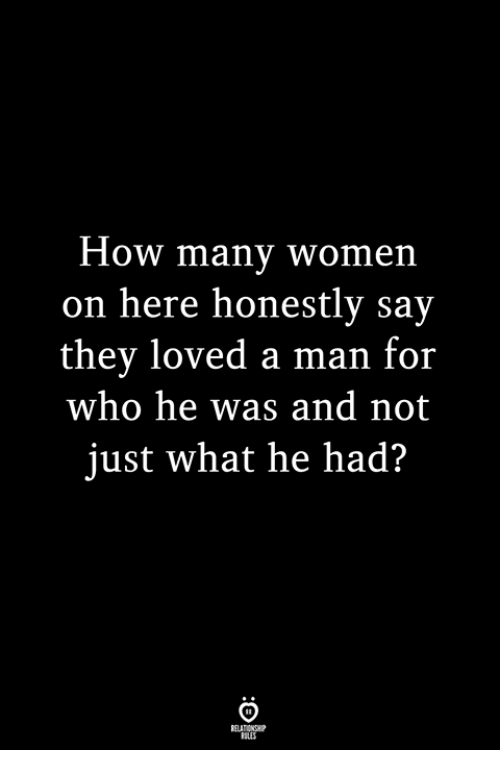 Women, How, and Who: How many women  on here honestly sav  they loved a man for  who he was and not  just what he had?  BLES