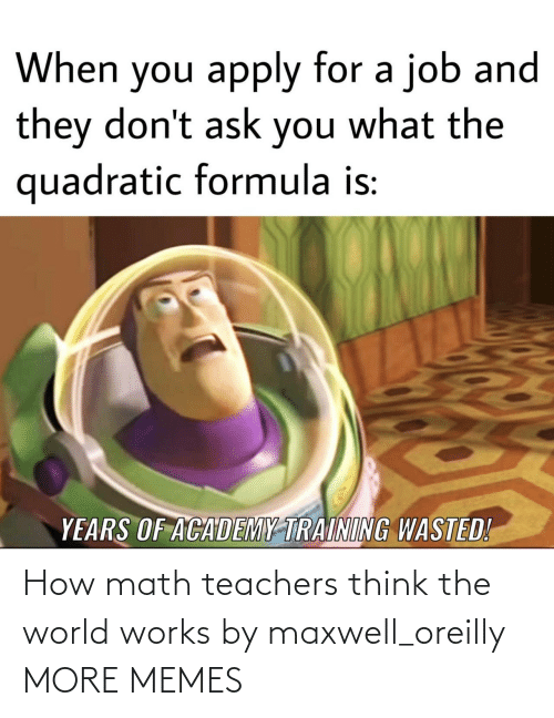 Math: How math teachers think the world works by maxwell_oreilly MORE MEMES