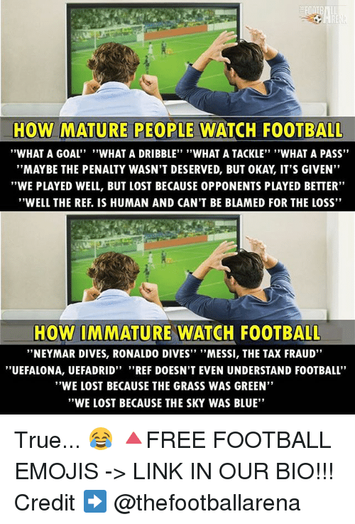 """The Ref: HOW MATURE PEOPLE WATCH FOOTBALL  """"WHAT A GOAL''  """"WHAT A DRIBBLE"""" """"WHAT A TACKLE"""" """"WHAT A PASS""""  """"MAY BE THE PENALTY WASN'T DESERVED, BUT 0KAY IT'S GIVEN""""  """"WE PLAYED WELL, BUT LOST BECAUSE 0PPONENTS PLAYED BETTER""""  """"WELL THE REF. IS HUMAN AND CAN'T BE BLAMED FOR THE LOSS""""  HOW IMMATURE WATCH FOOTBALL  """"NEYMAR DIVES, RONALDO DIVES"""" """"MESSI, THE TAX FRAUD""""  ''UEFALONA, UEFADRID"""" """"REF DOESN'T EVEN UNDERSTAND FOOTBALL  """"WE LOST BECAUSE THE GRASS WAS GREEN""""  """"WE LOST BECAUSE THE SKY WAS BLUE"""" True... 😂 🔺FREE FOOTBALL EMOJIS -> LINK IN OUR BIO!!! Credit ➡️ @thefootballarena"""