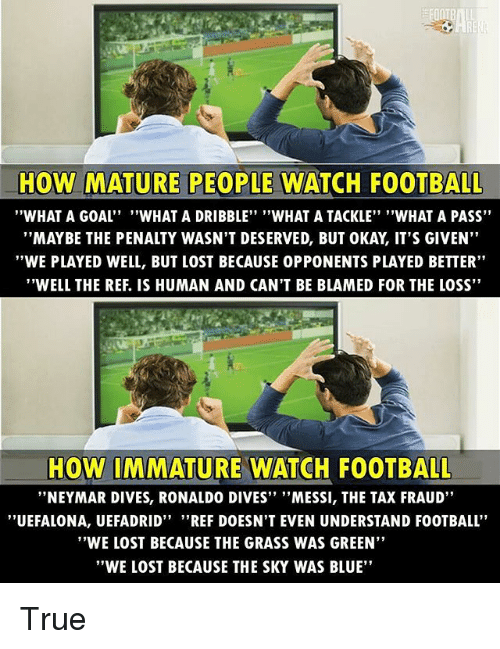 """The Ref: HOW MATURE PEOPLE WATCH FOOTBALL  WHAT A GOAL''  """"WHAT A DRIBBLE"""" """"WHAT A TACKLE"""" """"WHAT A PASS""""  MAYBE THE PENALTY WASN'T DESERVED, BUT OKAY, IT'S GIVEN  """"WE PLAYED WELL, BUT LOST BECAUSE 0PPONENTS PLAYED BETTER""""  """"WELL THE REF. IS HUMAN AND CAN'T BE BLAMED FOR THE LOSS""""  HOW IMMATURE WATCH FOOTBALL  """"NEYMAR DIVES, RONALDO DIVES'' ''MESSI, THE TAX FRAUD""""  ''UEFALONA, UEFADRID"""" """"REF DOESN'T EVEN UNDERSTAND FOOTBALL  """"WE LOST BECAUSE THE GRASS WAS GREEN""""  """"WE LOST BECAUSE THE SKY WAS BLUE"""" True"""
