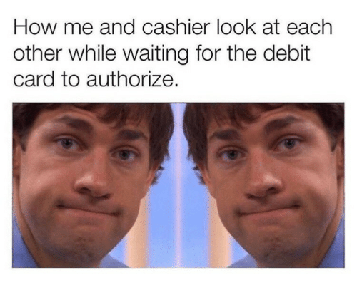 Waiting..., How, and Debit Card: How me and cashier look at each  other while waiting for the debit  card to authorize.