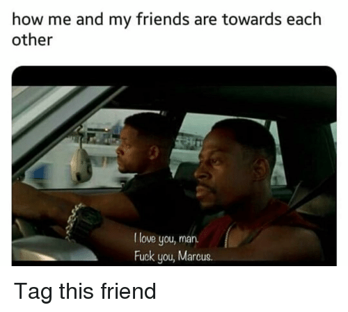 Friends, Fuck You, and Funny: how me and my friends are towards each  other  I love you, marn.  Fuck you, Marcus Tag this friend