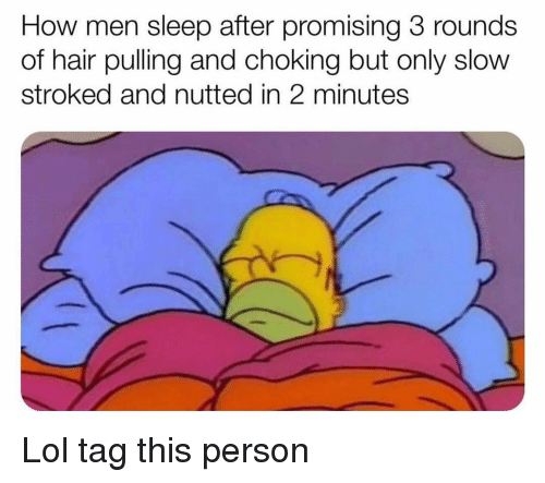 Funny, Lol, and Hair: How men sleep after promising 3 rounds  of hair pulling and choking but only slow  stroked and nutted in 2 minutes Lol tag this person