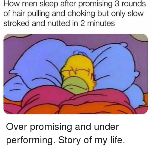 Life, Memes, and Hair: How men sleep after promising 3 rounds  of hair pulling and choking but only slow  stroked and nutted in 2 minutes Over promising and under performing. Story of my life.