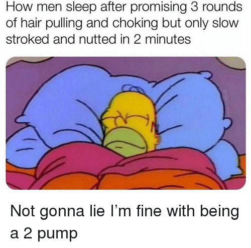 Funny, Hair, and Sleep: How men sleep after promising 3 rounds  of hair pulling and choking but only slow  stroked and nutted in 2 minutes Not gonna lie I'm fine with being a 2 pump