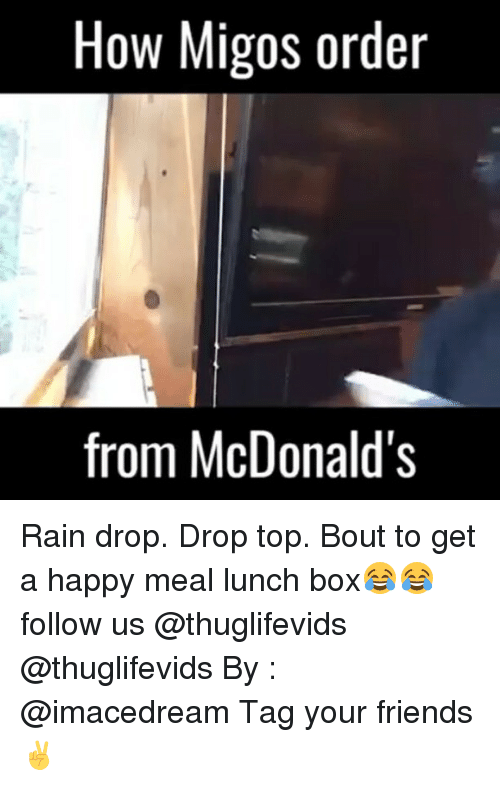 Rain Drop Drop Top: How Migos order  from McDonald's Rain drop. Drop top. Bout to get a happy meal lunch box😂😂 follow us @thuglifevids @thuglifevids By : @imacedream Tag your friends ✌