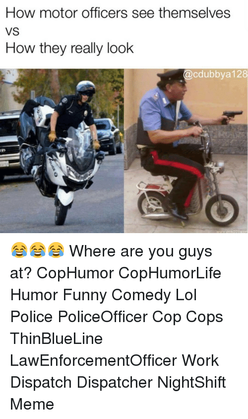 Funny, Lol, and Meme: How motor officers see themselves  VS  How they really look  @cdubbya 128 😂😂😂 Where are you guys at? CopHumor CopHumorLife Humor Funny Comedy Lol Police PoliceOfficer Cop Cops ThinBlueLine LawEnforcementOfficer Work Dispatch Dispatcher NightShift Meme