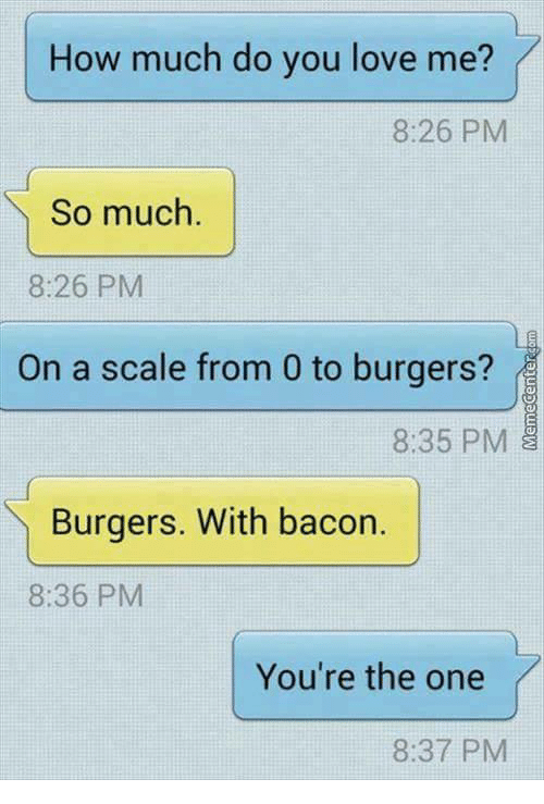 Scaling: How much do you love me?  IT  8:26 PM  So much.  8:26 PM  On a scale from 0 to burgers?  8:35 PM  Burgers. With bacor.  8:36 PM  You're the one  8:37 PM