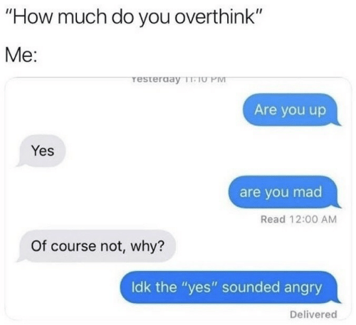 """you mad: """"How much do you overthink""""  Me:  resterday T-TU PM  Are you up  Yes  are you mad  Read 12:00 AM  Of course not, why?  Idk the """"yes"""" sounded angry  Delivered"""