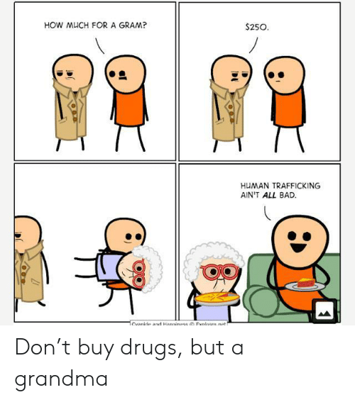 Explosm Net: HOW MUCH FOR A GRAM?  $250  HUMAN TRAFFICKING  AIN'T ALL BAD  Cvanide ad Hanniness Explosm.net Don't buy drugs, but a grandma