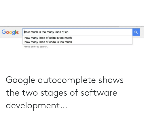 How Many: how much is too many lines of co  Google  how many lines of coke is too much  how many lines of code is too much  Press Enter to search. Google autocomplete shows the two stages of software development…