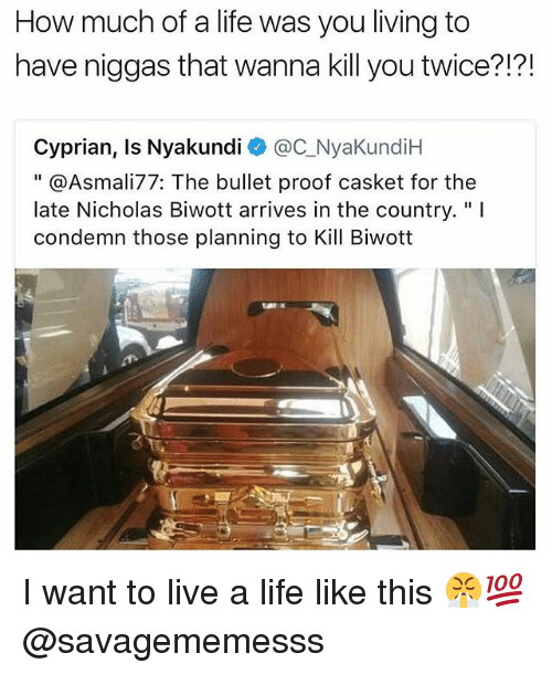 """Life, Memes, and Live: How much of a life was you living to  have niggas that wanna kill you twice?!?!  Cyprian, Is Nyakundi @C_NyaKundiH  """" @Asmali77: The bullet proof casket for the  late Nicholas Biwott arrives in the country.""""I  condemn those planning to Kill Biwott  飞 I want to live a life like this 😤💯 @savagememesss"""