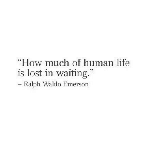 """ralph: """"How much of human life  is lost in waiting.""""  C0  Ralph Waldo Emerson"""