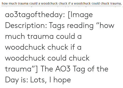 "tags: how much trauma could a woodchuck chuck if a woodchuck could chuck trauma, ao3tagoftheday:  [Image Description: Tags reading ""how much trauma could a woodchuck chuck if a woodchuck could chuck trauma""]  The AO3 Tag of the Day is: Lots, I hope"