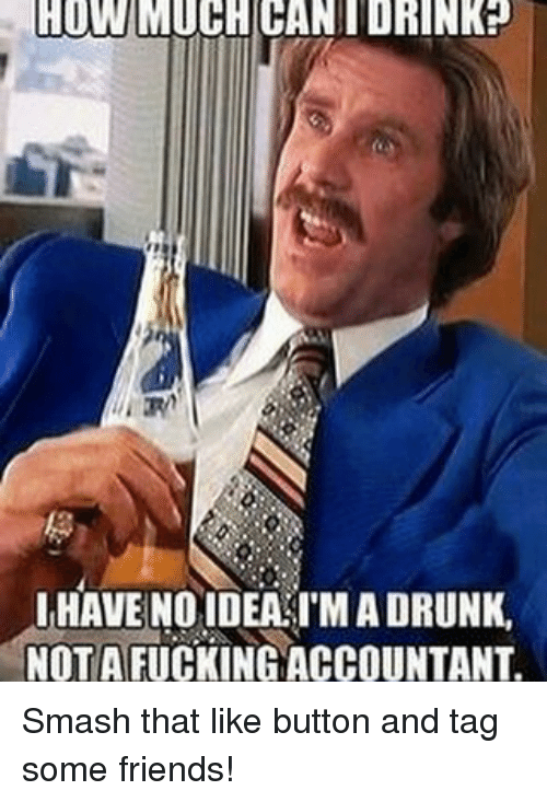 Drunk, Friends, and Fucking: HOW MUCHICANIDRINKP  HAVE NO IDEA IMADRUNK,  NOT A FUCKING ACCOUNTANT. Smash that like button and tag some friends!
