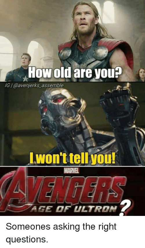 Old, Asking, and How: How old are vou?  IG /@avenjerks_assemble  Lwon't tell you!  MARVE  AGE OF ULTRON Someones asking the right questions.