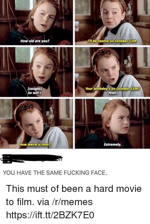 Fucking, Memes, and Yeah: How old are you?  kll be twelve on October 11th.  coughs  So willI  Your birthdaý's on Octöber11th?  Yeah.  How welrd's that?  Extremely.  YOU HAVE THE SAME FUCKING FACE. This must of been a hard movie to film. via /r/memes https://ift.tt/2BZK7E0