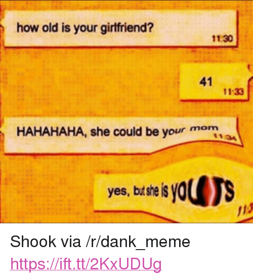 "Dank, Meme, and Yo: how old is your girlfriend?  11.30  41  11:33  HAHAHAHA, she could be your mon  1134  yes, but sheis yo  13 <p>Shook via /r/dank_meme <a href=""https://ift.tt/2KxUDUg"">https://ift.tt/2KxUDUg</a></p>"