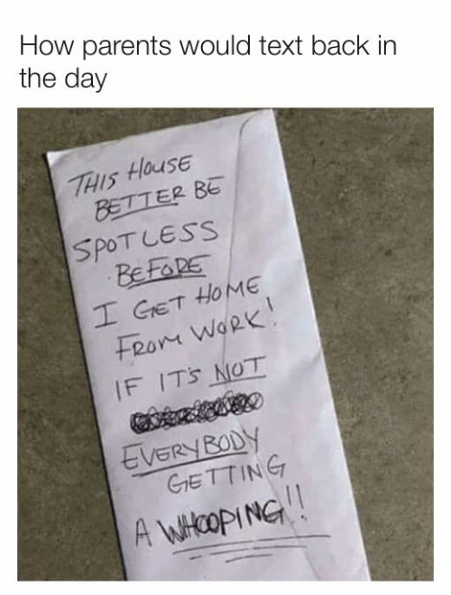 Dank, Parents, and Work: How parents would text back in  the day  THIS HOUSE  BETTER BE  SPOT LESS  BEFORE  I GET HOME  Fron WoRk  IF IT'S NOT  EVERY BODY  GrETTING  A WHOOPING