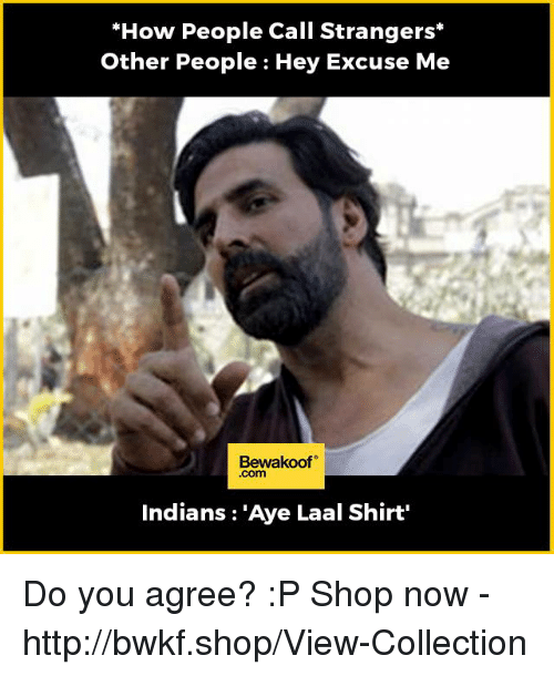 Ayee: *How People Call Strangers*  Other People : Hey Excuse Me  Bewakoof  Indians : 'Aye Laal Shirt'  Indians: 'Aye Laal Shirt  .com Do you agree? :P  Shop now - http://bwkf.shop/View-Collection