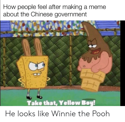 Winnie: How people feel after making a meme  about the Chinese government  Take that, Yellow Boy! He looks like Winnie the Pooh