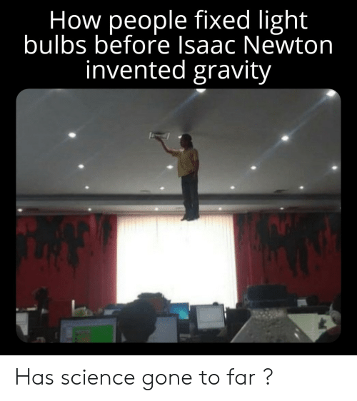 isaac: How people fixed light  bulbs before Isaac Newton  invented gravity Has science gone to far ?