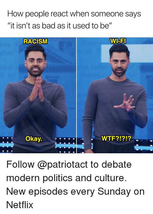 "Bad, Memes, and Netflix: How people react when someone says  ""It isn't as bad as it used to be""  RACISM  WI-F  Okay  WTF?!?!? Follow @patriotact to debate modern politics and culture. New episodes every Sunday on Netflix"