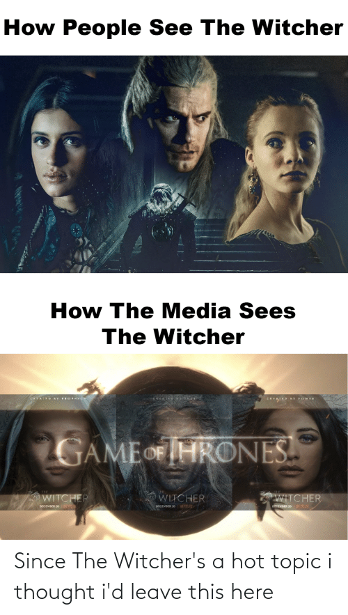 Witchers: How People See The Witcher  How The Media Sees  The Witcher  CXAID KY PROPHCY  EKAD KY POWE  GAMEOF HRONES  TIT  WITCHER  WITCHER  WITCHER  pecevreR 20 KETFLUX  COCEMEER 20 KETFUX  neceveER 20 NETRU Since The Witcher's a hot topic i thought i'd leave this here