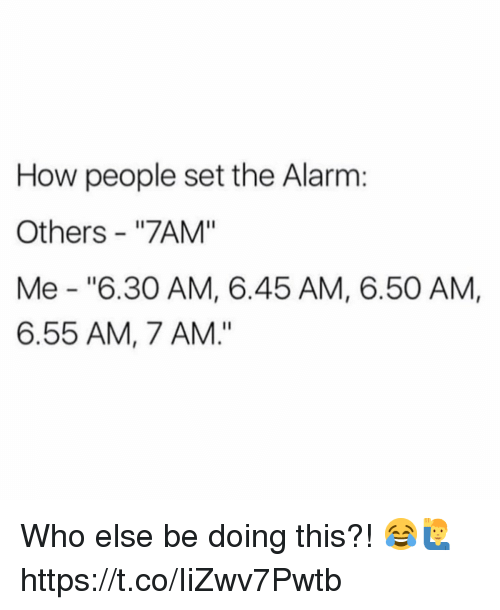 """Alarm, How, and Who: How people set the Alarm:  Others - """"7AM""""  Me """"6.30 AM, 6.45 AM, 6.50 AM,  6.55 AM, 7 AM."""" Who else be doing this?! 😂🙋♂️ https://t.co/IiZwv7Pwtb"""