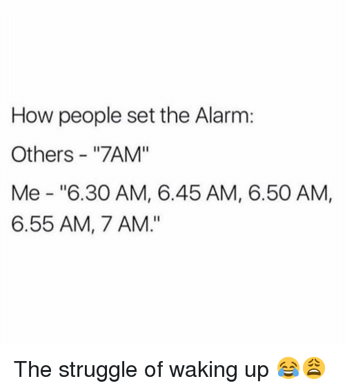 """Memes, Struggle, and Alarm: How people set the Alarm:  Others - """"7AM""""  Me """"6.30 AM, 6.45 AM, 6.50 AM,  6.55 AM, 7 AM."""" The struggle of waking up 😂😩"""