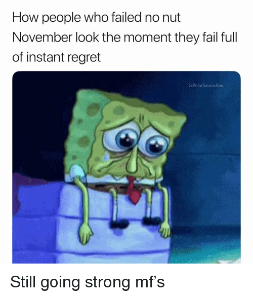 Instant Regret: How people who failed no nut  November look the moment they fail full  of instant regret  G:PolarSaurusRex Still going strong mf's