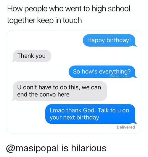 Keep In Touch: How people who went to high school  together keep in touch  Happy birthday!  Thank you  So how's everything?  U don't have to do this, we can  end the convo here  Lmao thank God. Talk to u on  your next birthday  Delivered @masipopal is hilarious