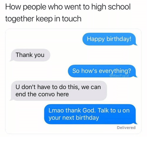 Keep In Touch: How people who went to high school  together keep in touch  Happy birthday!  Thank you  So how's everything?  U don't have to do this, we can  end the convo here  Lmao thank God. Talk to u on  your next birthday  Delivered