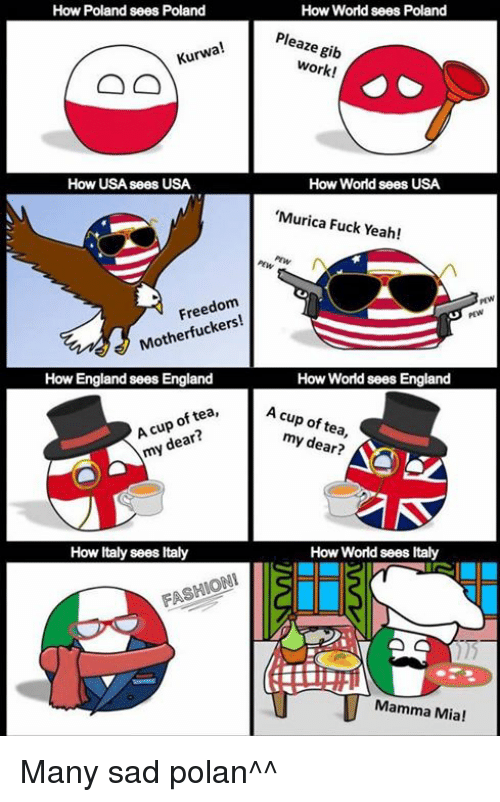 Work Work: How Poland sees Poland  How World sees Poland  Pleaze gib  Kurwa!  work!  work!  How USA sees USA  How World sees USA  'Murica Fuck Yeah!  Freedom  PEW  Motherfuckers!  How England sees England  How World sees England  oftea, Ac  A cup of tea,  A cup of tea,  my dear?  my dear?  How ltaly sees Italy  How World sees Italy  FASHIONIlS  Mamma Mia! Many sad polan^^