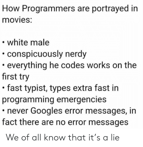 codes: How Programmers are portrayed in  movies:  white male  conspicuously nerdy  everything he codes works on the  first try  fast typist, types extra fast in  programming emergencies  never Googles error messages, in  fact there are no error messages We of all know that it's a lie