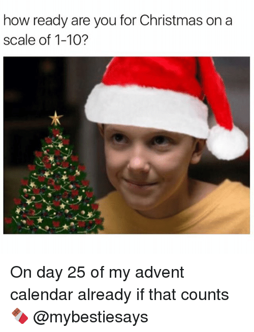 Calendar, Girl Memes, and Advent: how ready are you for Christmas on a  scale of 1-10? On day 25 of my advent calendar already if that counts 🍫 @mybestiesays