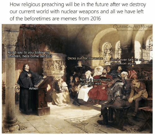 Preaching: How religious preaching will be in the future after we destroy  our current world with nuclear weapons and all we have left  of the beforetimes are memes from 2016  CLASSICAL ART MEMES  cebook.com/dlassicalartimemes  2  And I say to you today my  children, here come dat boi!  DicKS out for Harambe  Don Cever talk to me  or my 'son again  Name a more iconic  duoa Il wait  Amen