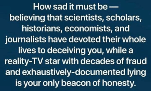 reality tv: How sad it must be_  believing that scientists, scholars,  historians, economists, and  journalists have devoted their whole  lives to deceiving you, while a  reality-TV star with decades of fraud  and exhaustively-documented lying  is your only beacon of honesty