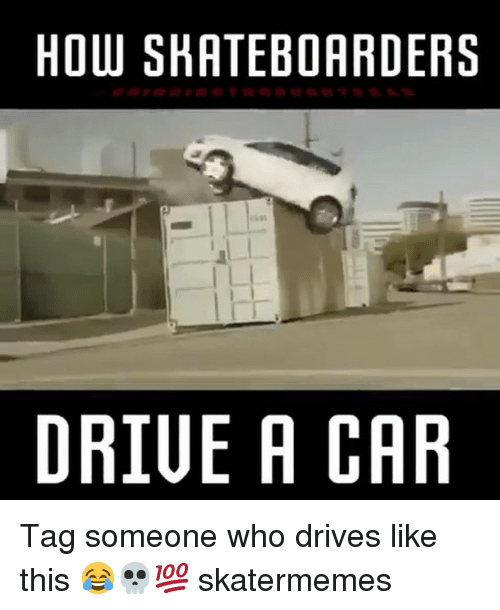 Tag Someone, Skate, and How: HOW SHATEBOARDERS  I L  DRIUE A CAR Tag someone who drives like this 😂💀💯 skatermemes