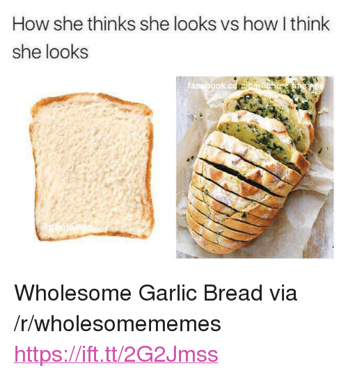 """Garlic Bread, Wholesome, and How: How she thinks she looks vs how I think  she looks  fapebook.cc <p>Wholesome Garlic Bread via /r/wholesomememes <a href=""""https://ift.tt/2G2Jmss"""">https://ift.tt/2G2Jmss</a></p>"""