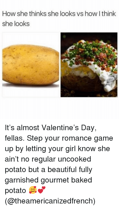 Baked, Beautiful, and Baked Potato: How she thinks she looks vs how I think  she looks It's almost Valentine's Day, fellas. Step your romance game up by letting your girl know she ain't no regular uncooked potato but a beautiful fully garnished gourmet baked potato 🥰💕 (@theamericanizedfrench)