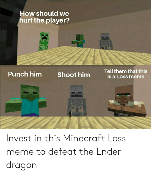 Meme, Minecraft, and How: How should we  hurt the player?  Tell them that this  is a Loss meme  Punch him  Shoot him  ZALA Invest in this Minecraft Loss meme to defeat the Ender dragon