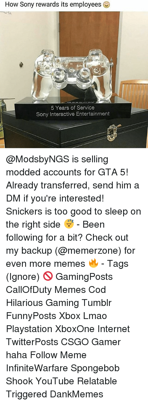 Internet, Lmao, and Meme: How Sony rewards its employees  5 Years of Service  Sony Interactive Entertainment @ModsbyNGS is selling modded accounts for GTA 5! Already transferred, send him a DM if you're interested! Snickers is too good to sleep on the right side 😴 - Been following for a bit? Check out my backup (@memerzone) for even more memes 🔥 - Tags (Ignore) 🚫 GamingPosts CallOfDuty Memes Cod Hilarious Gaming Tumblr FunnyPosts Xbox Lmao Playstation XboxOne Internet TwitterPosts CSGO Gamer haha Follow Meme InfiniteWarfare Spongebob Shook YouTube Relatable Triggered DankMemes