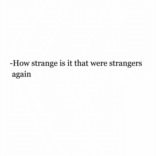 How, Strangers, and Were: -How strange is it that were strangers  again