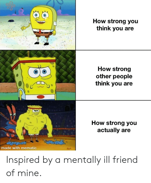 you-think-you: How strong you  think you are  How strong  other people  think you  How strong you  actually are  made with mematic Inspired by a mentally ill friend of mine.