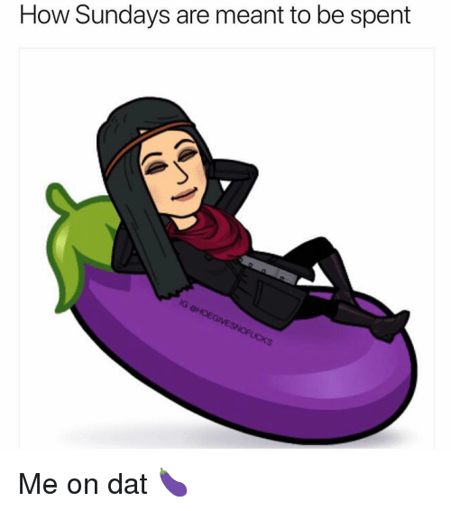Girl Memes, How, and Dat: How Sundays are meant to be spent Me on dat 🍆