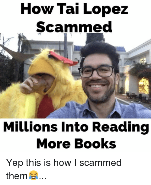 Tai Lopez: How Tai Lopez  Scammed  Millions into Reading  More Books Yep this is how I scammed them😂...